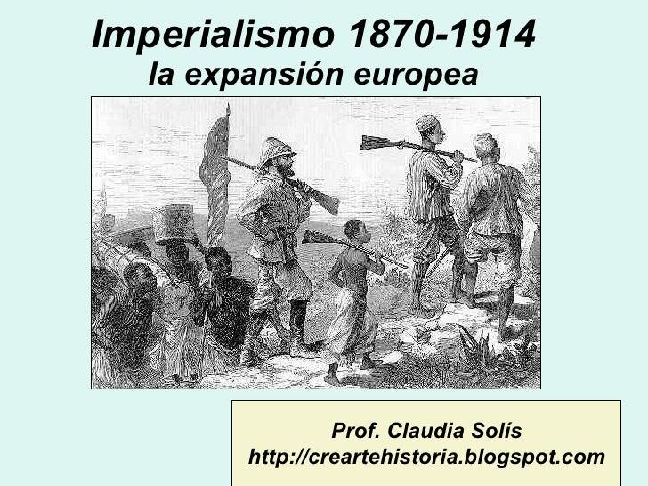 Imperialismo 1870-1914 la expansión europea Prof. Claudia Solís http://creartehistoria.blogspot.com