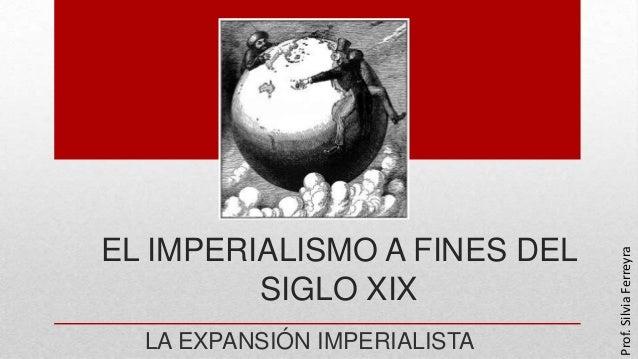 EL IMPERIALISMO A FINES DEL SIGLO XIX LA EXPANSIÓN IMPERIALISTA Prof.SilviaFerreyra