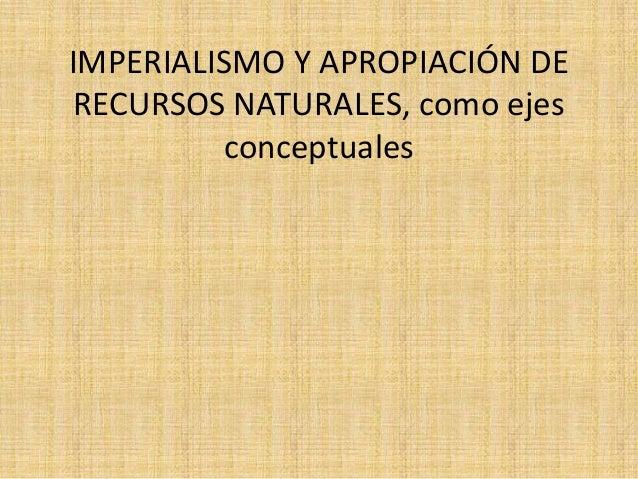 IMPERIALISMO Y APROPIACIÓN DE RECURSOS NATURALES, como ejes conceptuales