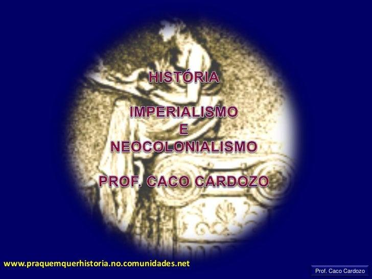 HISTÓRIA<br />IMPERIALISMO <br />E<br />NEOCOLONIALISMO<br />PROF. CACO CARDOZO<br />www.praquemquerhistoria.no.comunidade...