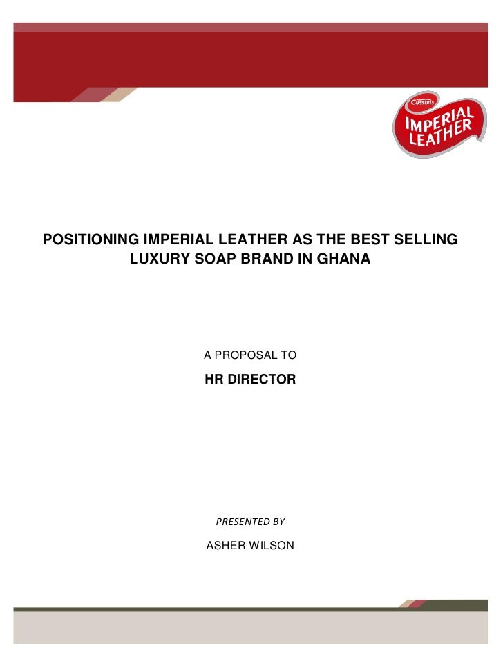 POSITIONING IMPERIAL LEATHER AS THE BEST SELLING          LUXURY SOAP BRAND IN GHANA                  A PROPOSAL TO       ...