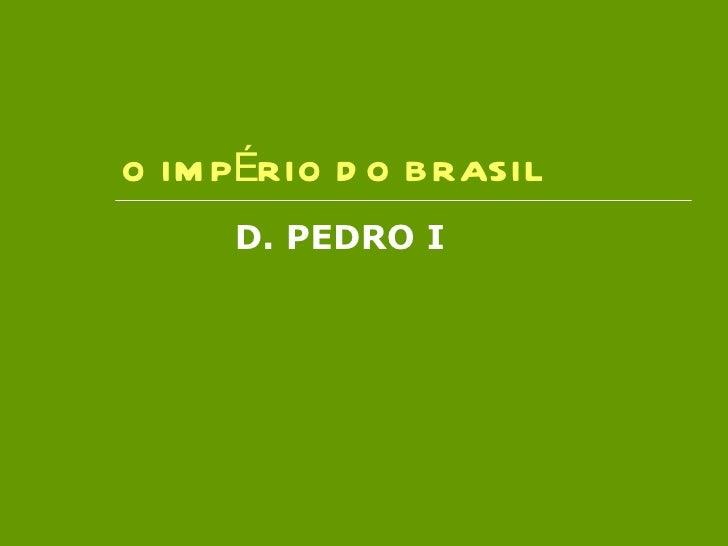O IMPÉRIO DO BRASIL D. PEDRO I