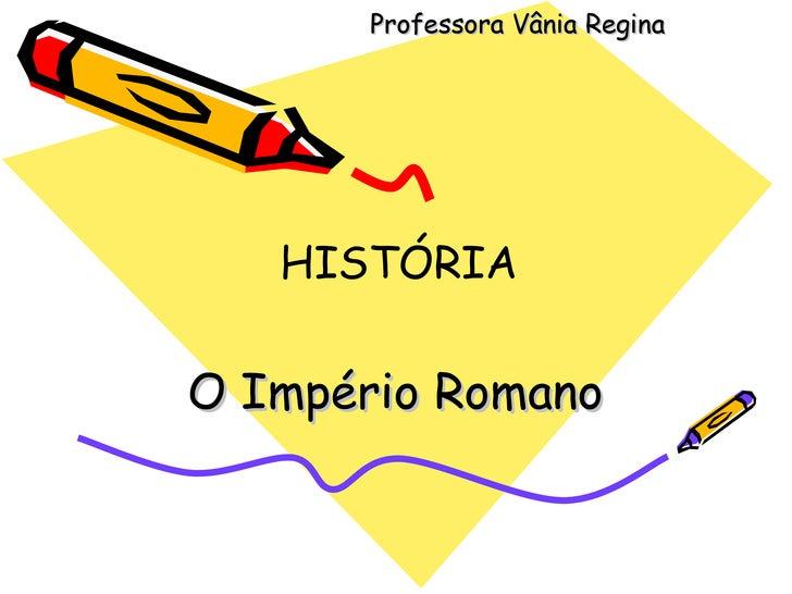 Professora Vânia Regina HISTÓRIA O Império Romano