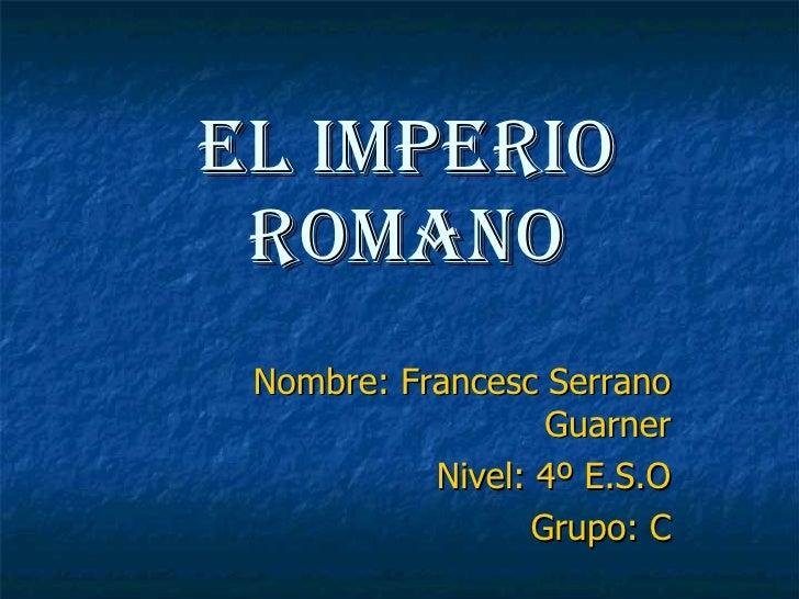 El imperio romano Nombre: Francesc Serrano Guarner Nivel: 4º E.S.O Grupo: C