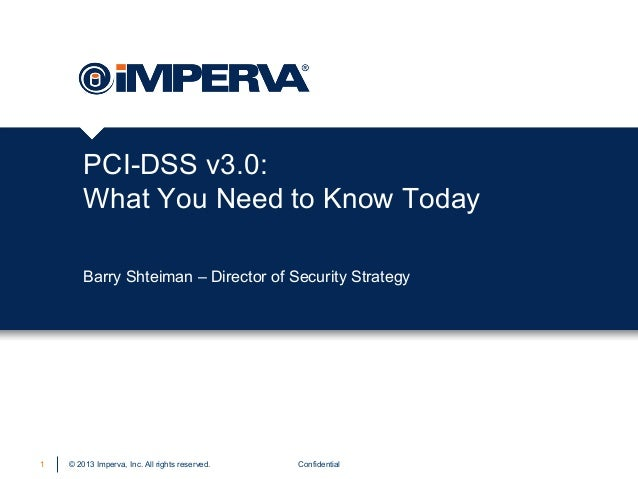 PCI-DSS v3.0: What You Need to Know Today Barry Shteiman – Director of Security Strategy  1  © 2013 Imperva, Inc. All righ...