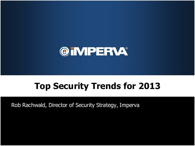 Top Security Trends for 2013Rob Rachwald, Director of Security Strategy, Imperva