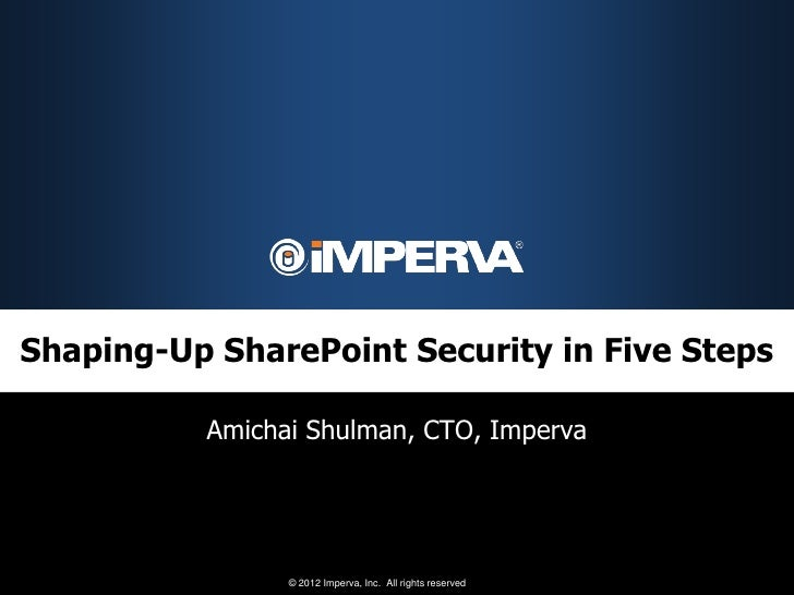 Shaping-Up SharePoint Security in Five Steps          Amichai Shulman, CTO, Imperva                © 2012 Imperva, Inc. Al...