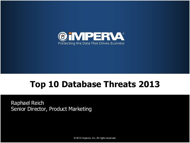 Top 10 Database Threats 2013Raphael ReichSenior Director, Product Marketing                          © 2013 Imperva, Inc. ...