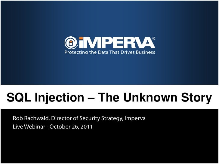 SQL Injection – The Unknown StoryRob Rachwald, Director of Security Strategy, ImpervaLive Webinar - October 26, 2011