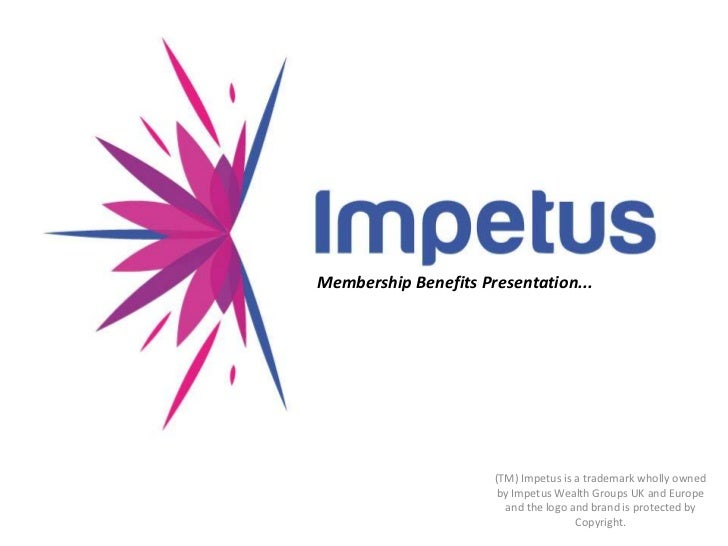 Membership Benefits Presentation...<br />(TM) Impetus is a trademark wholly owned by Impetus Wealth Groups UK and Europe a...