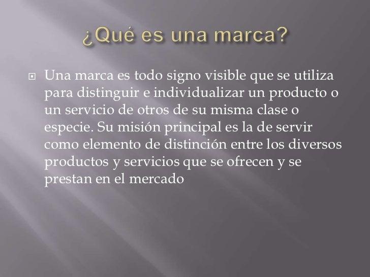    Una marca es todo signo visible que se utiliza    para distinguir e individualizar un producto o    un servicio de otr...