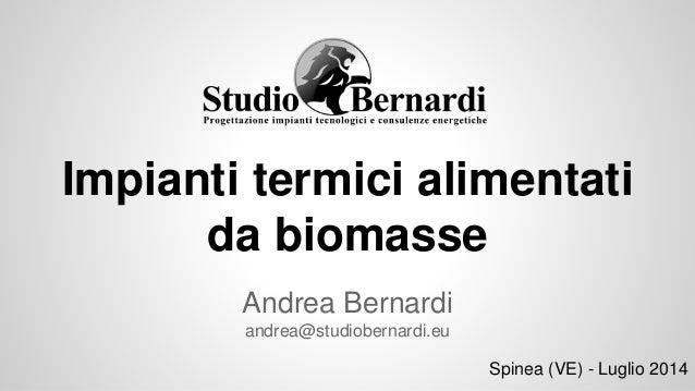 Impianti termici alimentati da biomasse Andrea Bernardi andrea@studiobernardi.eu Spinea (VE) - Luglio 2014