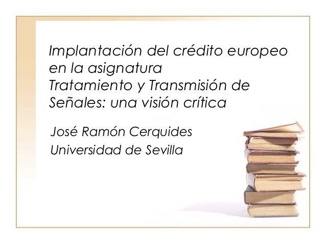 Implantación del crédito europeoen la asignaturaTratamiento y Transmisión deSeñales: una visión críticaJosé Ramón Cerquide...