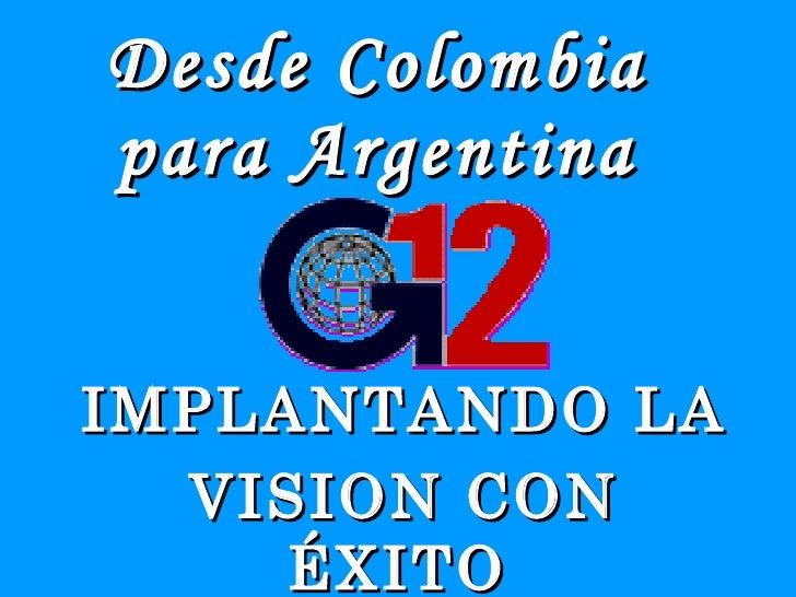 Desde Colombia para Argentina <ul><li>IMPLANTANDO LA  </li></ul><ul><li>VISION CON ÉXITO  </li></ul>