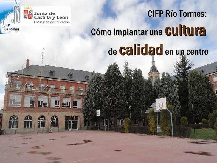 CIFP Río Tormes:  Cómo implantar una  cultura   de  calidad  en un centro