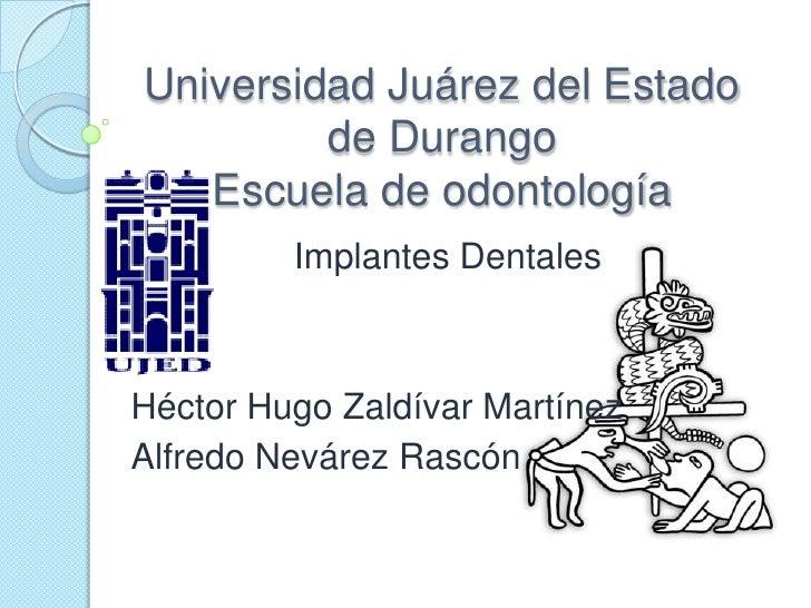Universidad Juárez del Estado de DurangoEscuela de odontología<br />Implantes Dentales<br />Héctor Hugo Zaldívar Martínez<...