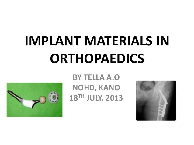 IMPLANT MATERIALS IN ORTHOPAEDICS BY TELLA A.O NOHD, KANO 18TH JULY, 2013