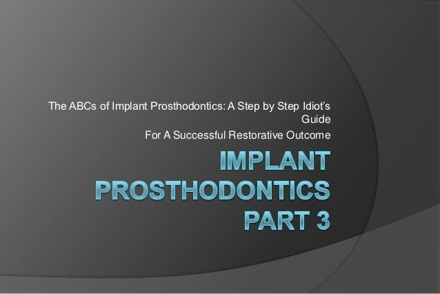 The ABCs of Implant Prosthodontics: A Step by Step Idiot's                                                   Guide        ...