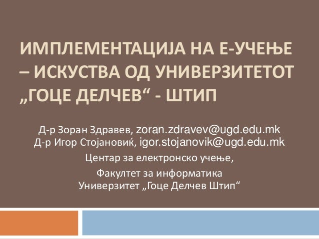 "ИМПЛЕМЕНТАЦИЈА НА Е-УЧЕОЕ– ИСКУСТВА ПД УНИВЕРЗИТЕТПТ""ГПЦЕ ДЕЛЧЕВ"" - ШТИП  Д-р Зпран Здравев, zoran.zdravev@ugd.edu.mk Д-р ..."