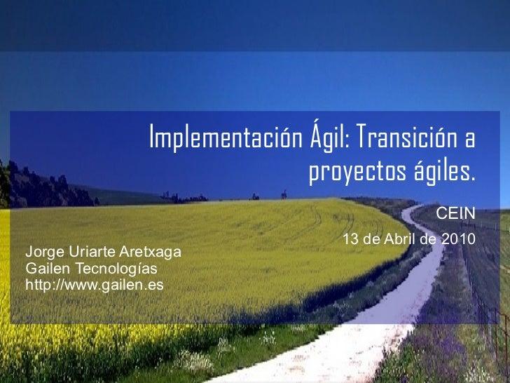 Implementación Ágil: Transición a proyectos ágiles. CEIN   13 de Abril de 2010 <ul><li>Jorge Uriarte Aretxaga </li></ul><u...
