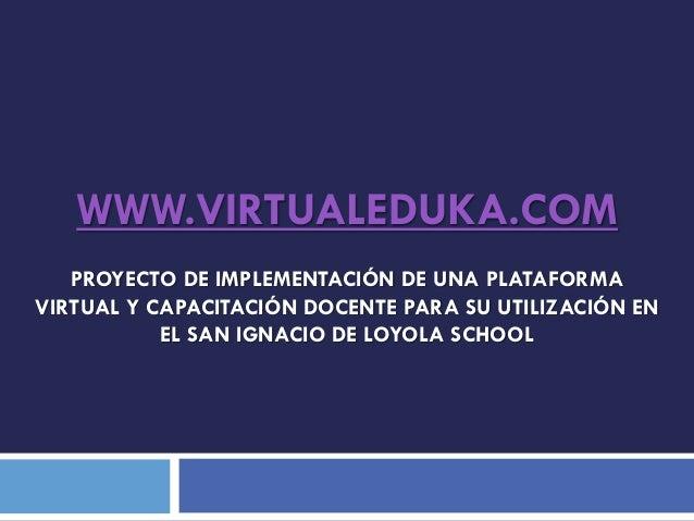 WWW.VIRTUALEDUKA.COM PROYECTO DE IMPLEMENTACIÓN DE UNA PLATAFORMA VIRTUAL Y CAPACITACIÓN DOCENTE PARA SU UTILIZACIÓN EN EL...