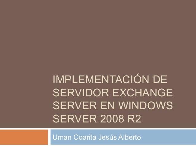 IMPLEMENTACIÓN DESERVIDOR EXCHANGESERVER EN WINDOWSSERVER 2008 R2Uman Coarita Jesús Alberto