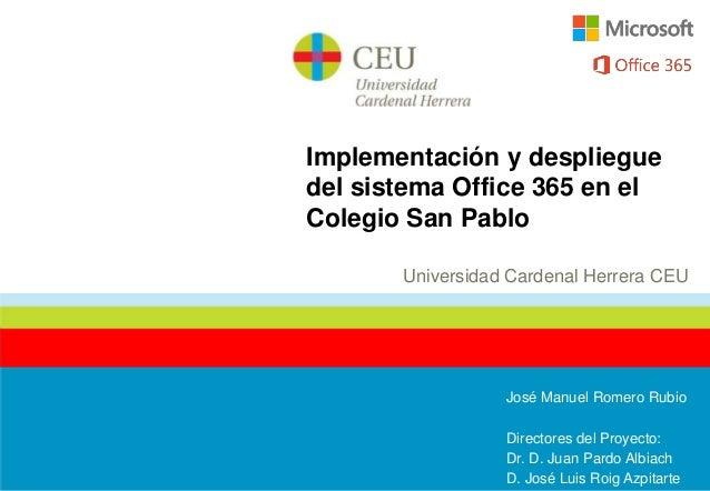 Implementación y desplieguedel sistema Office 365 en elColegio San PabloUniversidad Cardenal Herrera CEUJosé Manuel Romero...