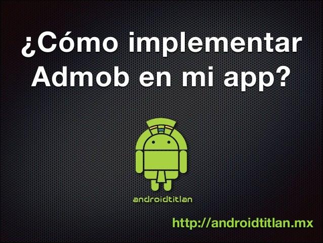 ¿Cómo implementar Admob en mi app?  http://androidtitlan.mx