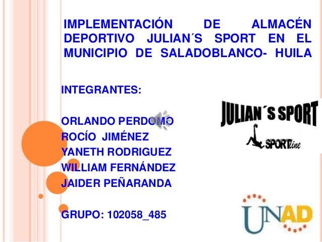 IMPLEMENTACIÓN    DE    ALMACÉNDEPORTIVO JULIAN´S SPORT EN ELMUNICIPIO DE SALADOBLANCO- HUILAINTEGRANTES:ORLANDO PERDOMORO...