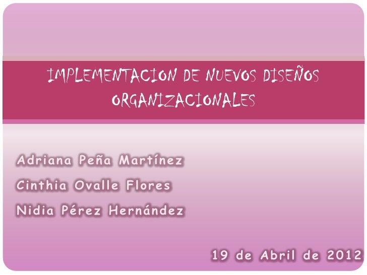 IMPLEMENTACION DE NUEVOS DISEÑOS           ORGANIZACIONALESAdriana Peña MartínezCinthia Ovalle FloresNidia Pérez Hernández...