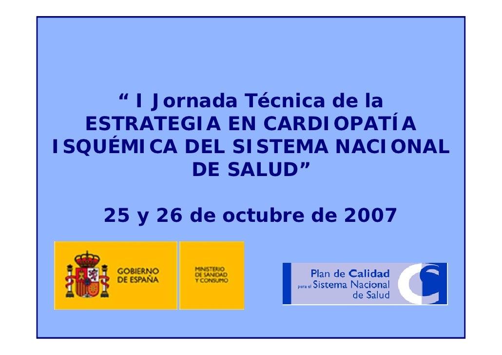 """ I Jornada Técnica de la    ESTRATEGIA EN CARDIOPATÍA ISQUÉMICA DEL SISTEMA NACIONAL             DE SALUD""     25 y 26 de..."