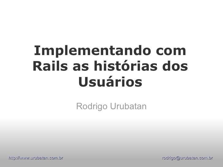 Implementando com Rails as histórias dos Usuários Rodrigo Urubatan