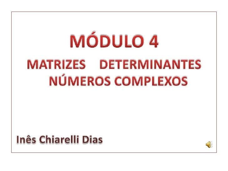 MÓDULO 4<br />MATRIZES    DETERMINANTES NÚMEROS COMPLEXOS<br /> Inês Chiarelli Dias<br />