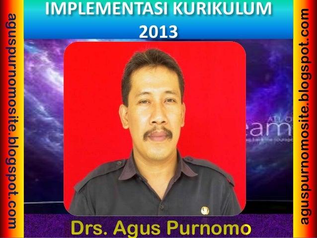 Drs. Agus Purnomo aguspurnomosite.blogspot.com aguspurnomosite.blogspot.com IMPLEMENTASI KURIKULUM 2013
