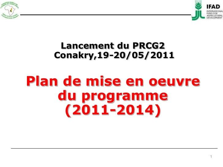 Lancement du PRCG2<br /> Conakry,19-20/05/2011<br />Plan de mise en oeuvre <br />du programme<br />(2011-2014) <br />1<br />