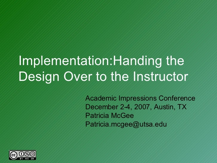 Implementation:Handing the Design Over to the Instructor Academic Impressions Conference December 2-4, 2007, Austin, TX Pa...