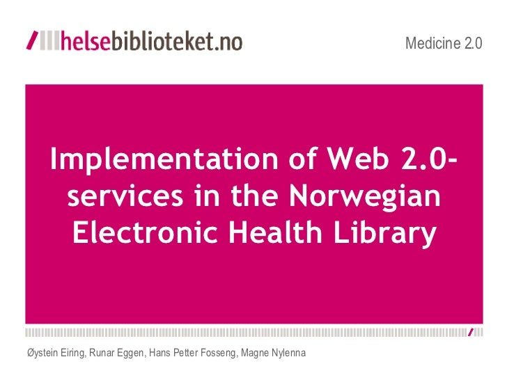 Implementation of Web 2.0-services in the Norwegian Electronic Health Library Medicine 2.0 Øystein Eiring, Runar Eggen, ...