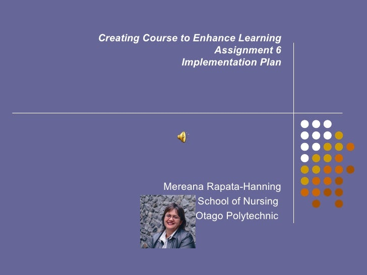 Creating Course to Enhance Learning Assignment 6 Implementation Plan   Mereana Rapata-Hanning School of Nursing  Otago Pol...