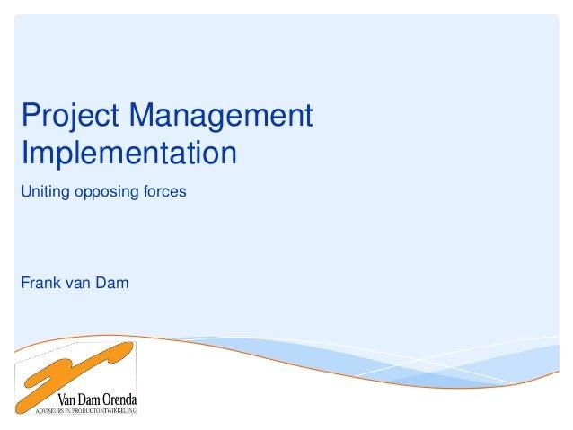 Project Management Implementation Uniting opposing forces  Frank van Dam