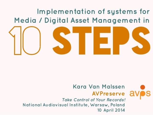 Implementation of systems for Media / Digital Asset Management in 10 steps Kara Van Malssen AVPreserve Take Control of You...