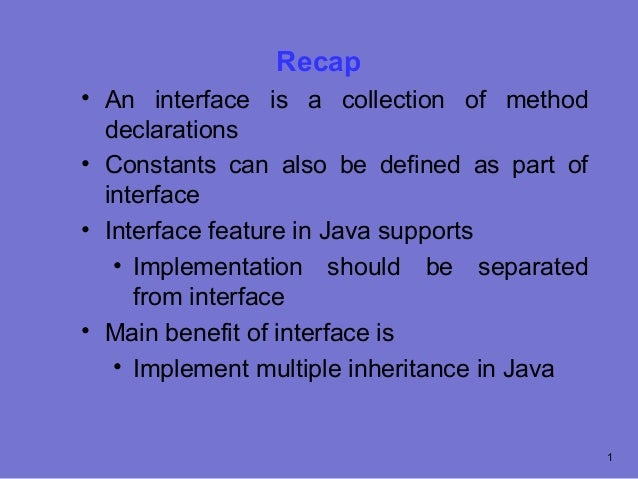 Recap• An interface is a collection of method  declarations• Constants can also be defined as part of  interface• Interfac...