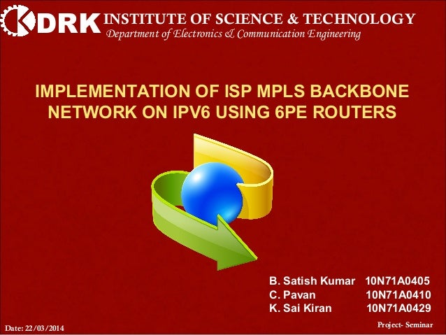 DRKINSTITUTE OF SCIENCE & TECHNOLOGY IMPLEMENTATION OF ISP MPLS BACKBONE NETWORK ON IPV6 USING 6PE ROUTERS Project- Semina...