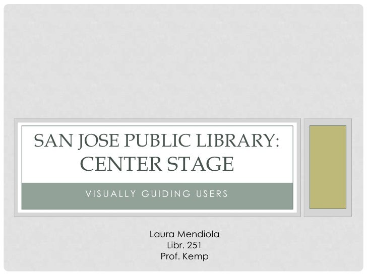SAN JOSE PUBLIC LIBRARY:    CENTER STAGE    VISUALLY GUIDING USERS             Laura Mendiola                Libr. 251    ...