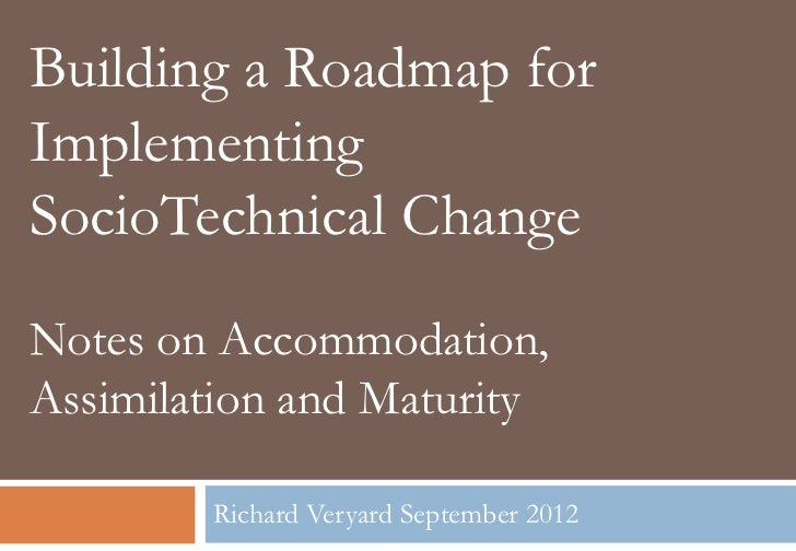 Building a Roadmap forImplementingSocioTechnical ChangeNotes on Accommodation,Assimilation and Maturity        Richard Ver...
