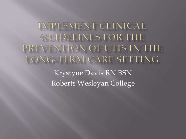 Implement Clinical Guidelines for the Prevention of UTIs in the Long-Term Care Setting<br />Krystyne Davis RN BSN<br />Rob...