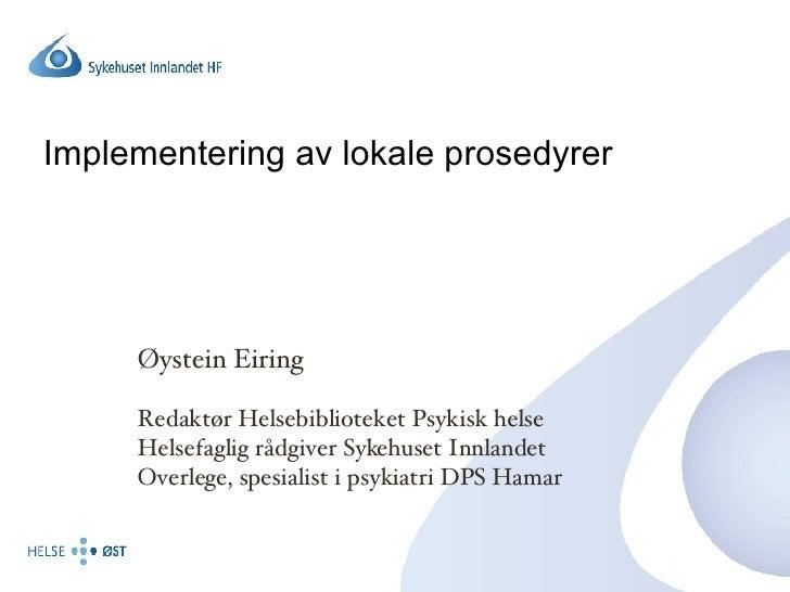 Implementering av lokale prosedyrer Øystein Eiring Redaktør Helsebiblioteket Psykisk helse Helsefaglig rådgiver Sykehuset ...