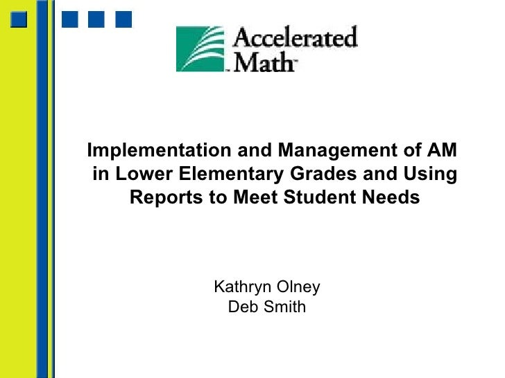 Implementation and Management of AM  in Lower Elementary Grades and Using Reports to Meet Student Needs Kathryn Olney Deb ...