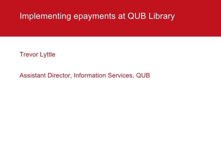 Implementing epayments at QUB Library  <ul><li>Trevor Lyttle </li></ul><ul><li>Assistant Director, Information Services, Q...