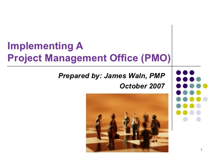 Implementing A  Project Management Office (PMO) Prepared by: James Waln, PMP October 2007