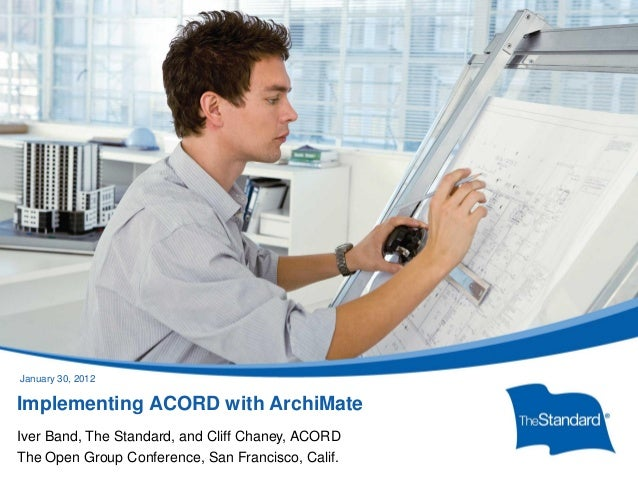 © 2010 Standard Insurance Company Implementing ACORD with ArchiMate Iver Band, The Standard, and Cliff Chaney, ACORD The O...